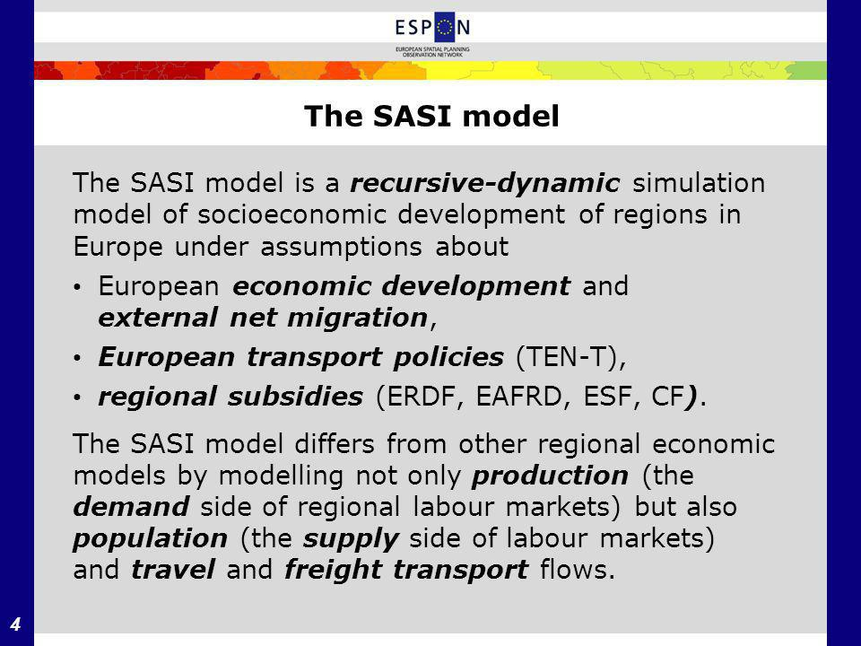 4 The SASI model The SASI model is a recursive­-dynamic simulation model of socio­economic development of regions in Europe under assumptions about European economic development and external net migration, European transport policies (TEN-T), regional subsidies (ERDF, EAFRD, ESF, CF).
