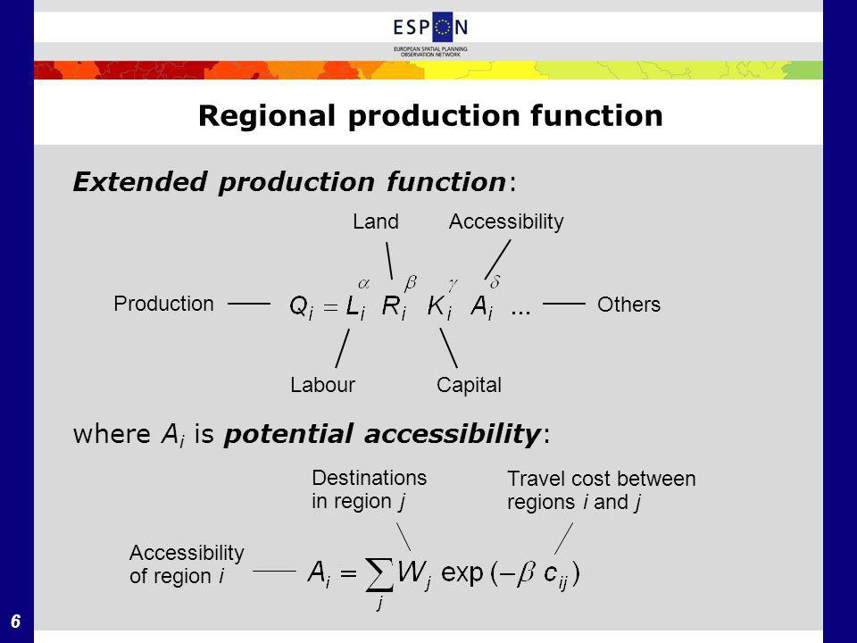 6 Regional production function Extended production function: where A i is potential accessibility: Production AccessibilityLand LabourCapital Others Travel cost between regions i and j Destinations in region j Accessibility of region i