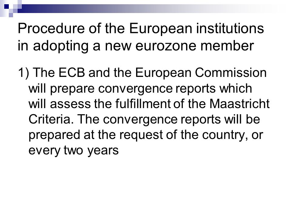 Procedure of the European institutions in adopting a new eurozone member 1) The ECB and the European Commission will prepare convergence reports which