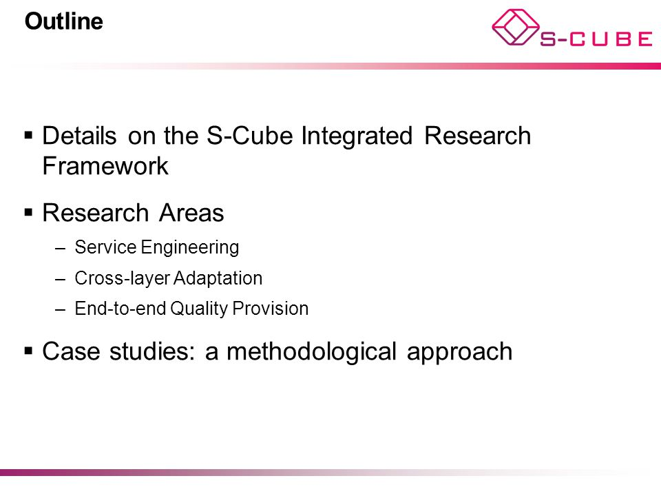 Outline  Details on the S-Cube Integrated Research Framework  Research Areas –Service Engineering –Cross-layer Adaptation –End-to-end Quality Provis
