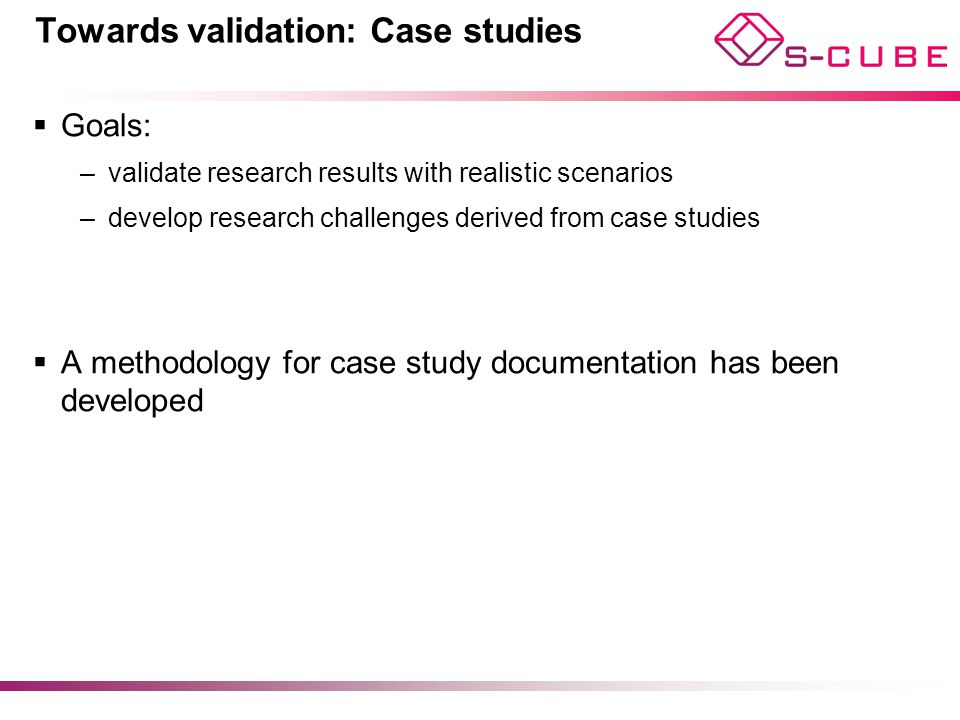Towards validation: Case studies  Goals: –validate research results with realistic scenarios –develop research challenges derived from case studies  A methodology for case study documentation has been developed