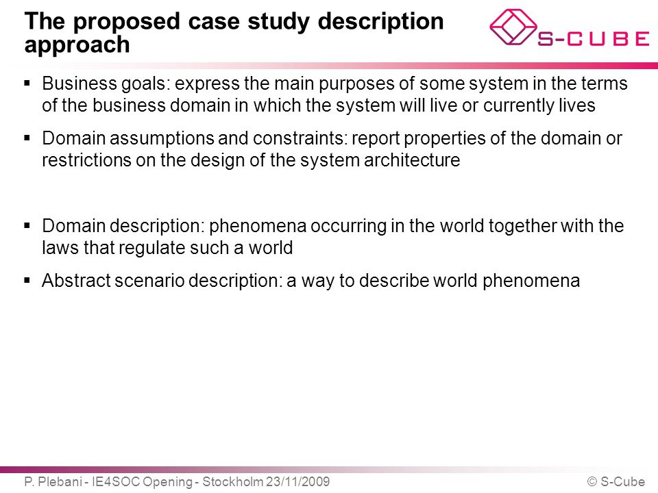 The proposed case study description approach  Business goals: express the main purposes of some system in the terms of the business domain in which the system will live or currently lives  Domain assumptions and constraints: report properties of the domain or restrictions on the design of the system architecture  Domain description: phenomena occurring in the world together with the laws that regulate such a world  Abstract scenario description: a way to describe world phenomena P.