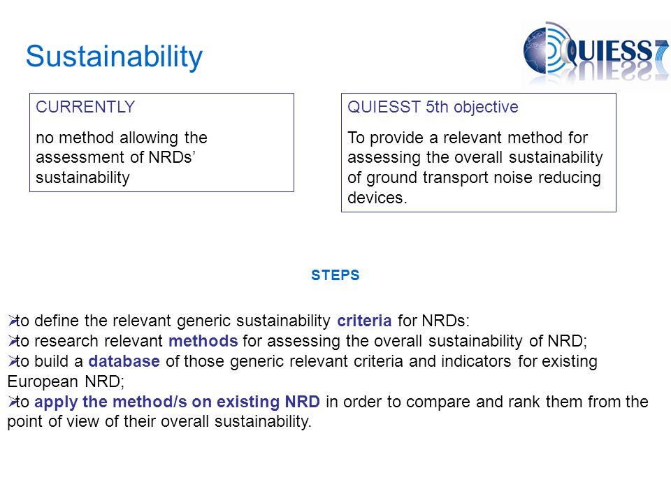 Sustainability CURRENTLY no method allowing the assessment of NRDs' sustainability QUIESST 5th objective To provide a relevant method for assessing the overall sustainability of ground transport noise reducing devices.