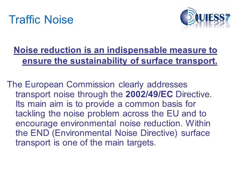 QUIESST QUIESST acts on the global effectiveness of Noise Reducing Devices - NRDs, including both product aspect and in-situ aspect: –the initial intrinsic acoustic characteristics of the industrial products used, and the long-term durability of those characteristics; –their relevant design (intrinsic acoustic performances, flat /non flat - homogeneous / heterogeneous devices, dimensions and location) in function of the vehicles, the infrastructure and the concerned environment; –the whole sound propagation process: intrinsic performances which directly affect the near field propagation could affect the far field performances in a complete different way.