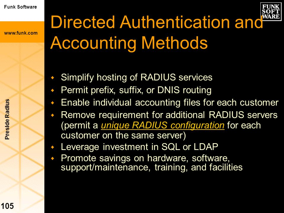 Funk Software www.funk.com Preside Radius 105 w Simplify hosting of RADIUS services w Permit prefix, suffix, or DNIS routing w Enable individual accou