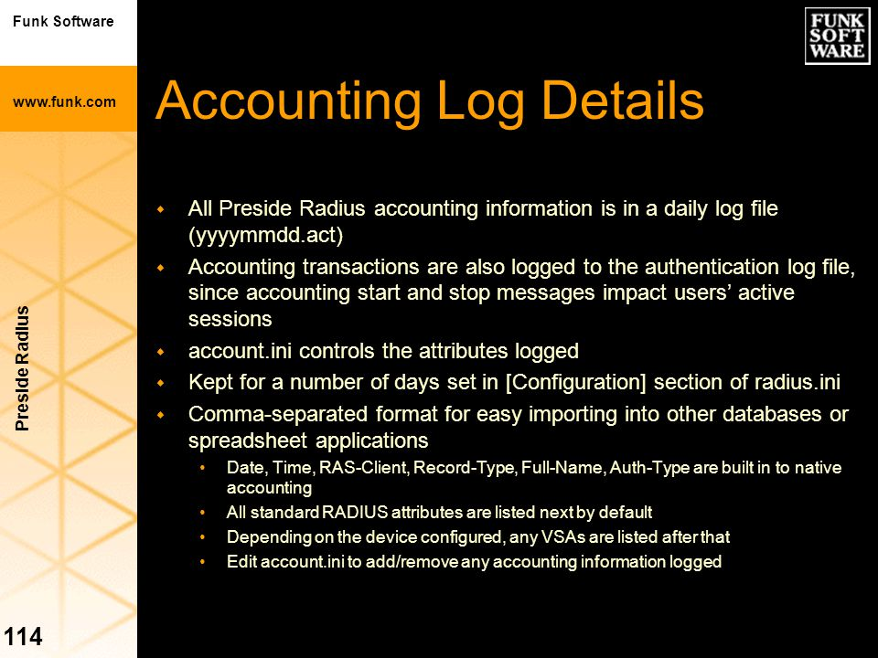 Funk Software www.funk.com Preside Radius 114 Accounting Log Details w All Preside Radius accounting information is in a daily log file (yyyymmdd.act)