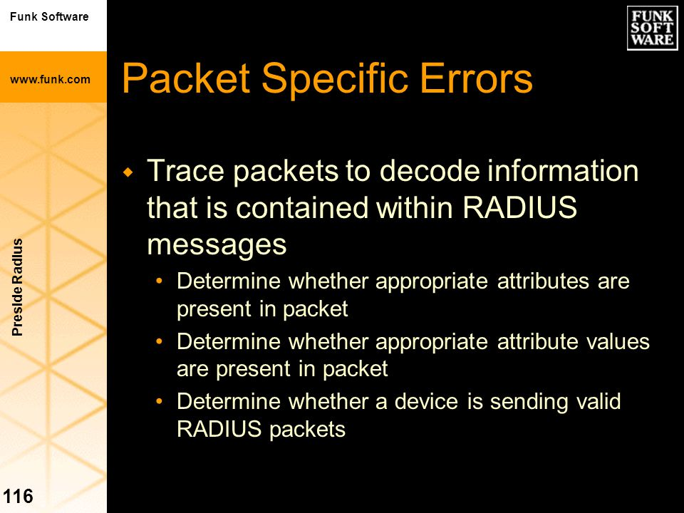 Funk Software www.funk.com Preside Radius 116 Packet Specific Errors w Trace packets to decode information that is contained within RADIUS messages De