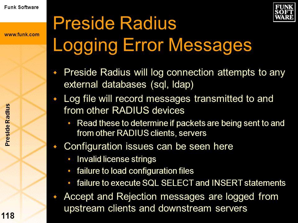 Funk Software www.funk.com Preside Radius 118 Preside Radius Logging Error Messages w Preside Radius will log connection attempts to any external data