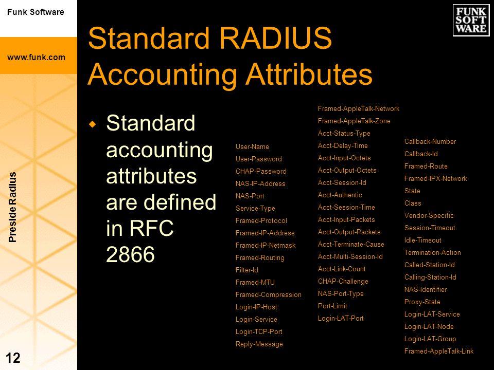 Funk Software www.funk.com Preside Radius 12 Standard RADIUS Accounting Attributes w Standard accounting attributes are defined in RFC 2866 User-Name
