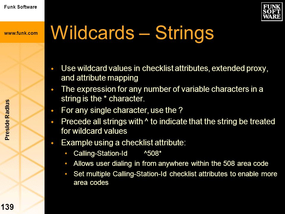 Funk Software www.funk.com Preside Radius 139 Wildcards – Strings w Use wildcard values in checklist attributes, extended proxy, and attribute mapping