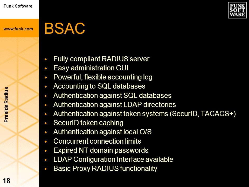 Funk Software www.funk.com Preside Radius 18 BSAC w Fully compliant RADIUS server w Easy administration GUI w Powerful, flexible accounting log w Acco