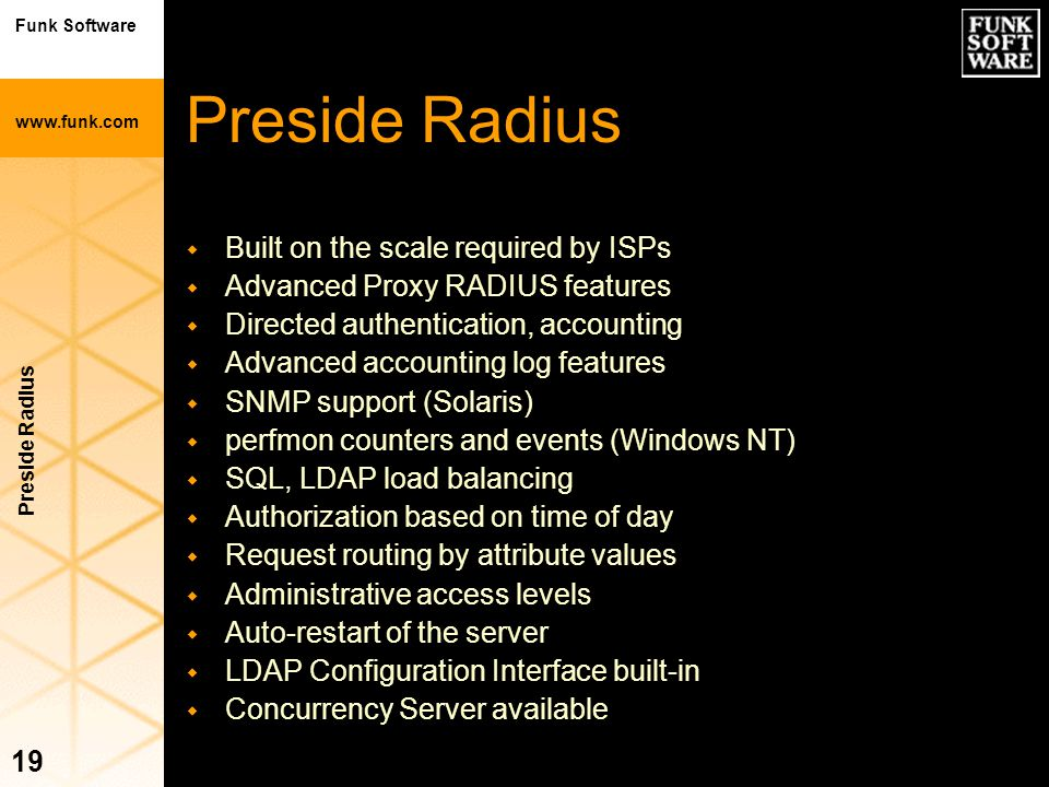 Funk Software www.funk.com Preside Radius 19 Preside Radius w Built on the scale required by ISPs w Advanced Proxy RADIUS features w Directed authenti