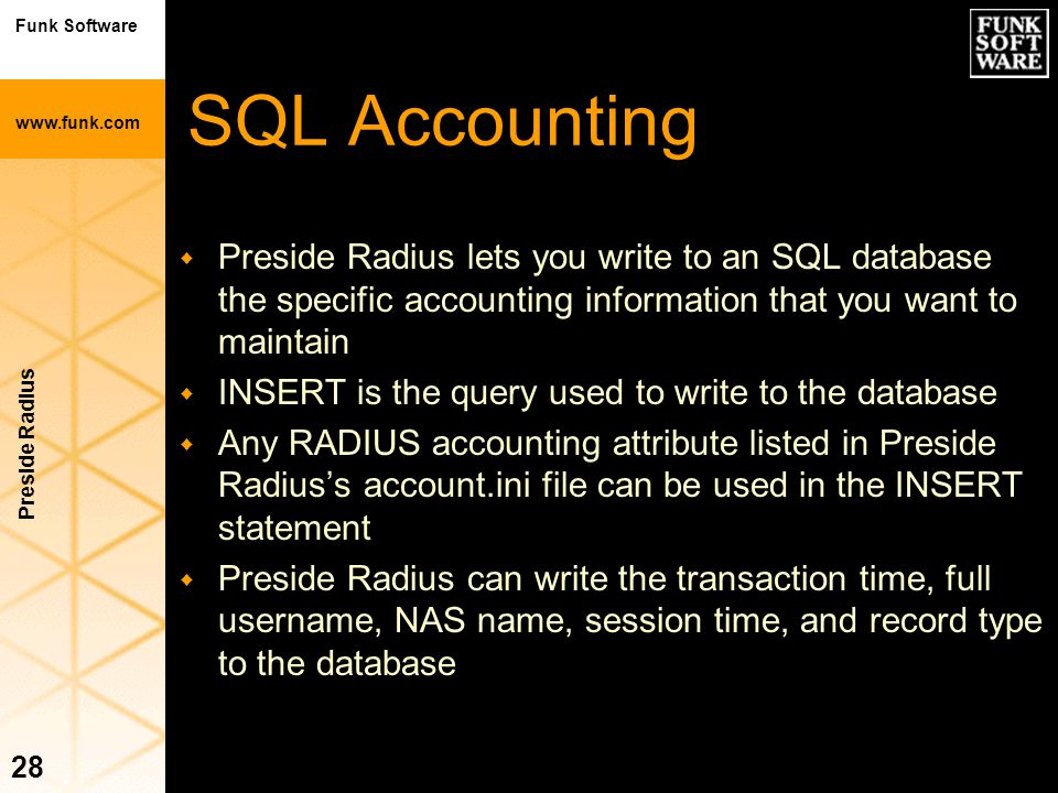 Funk Software www.funk.com Preside Radius 28 SQL Accounting w Preside Radius lets you write to an SQL database the specific accounting information tha