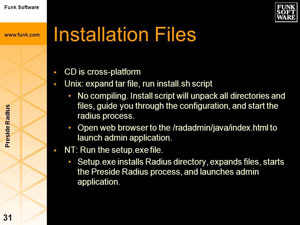 Funk Software www.funk.com Preside Radius 31 Installation Files w CD is cross-platform w Unix: expand tar file, run install.sh script No compiling. In