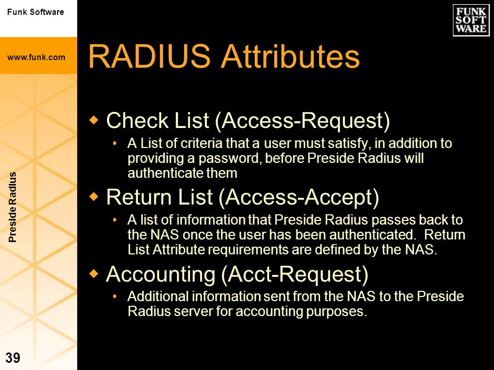 Funk Software www.funk.com Preside Radius 39 RADIUS Attributes wCheck List (Access-Request) A List of criteria that a user must satisfy, in addition t