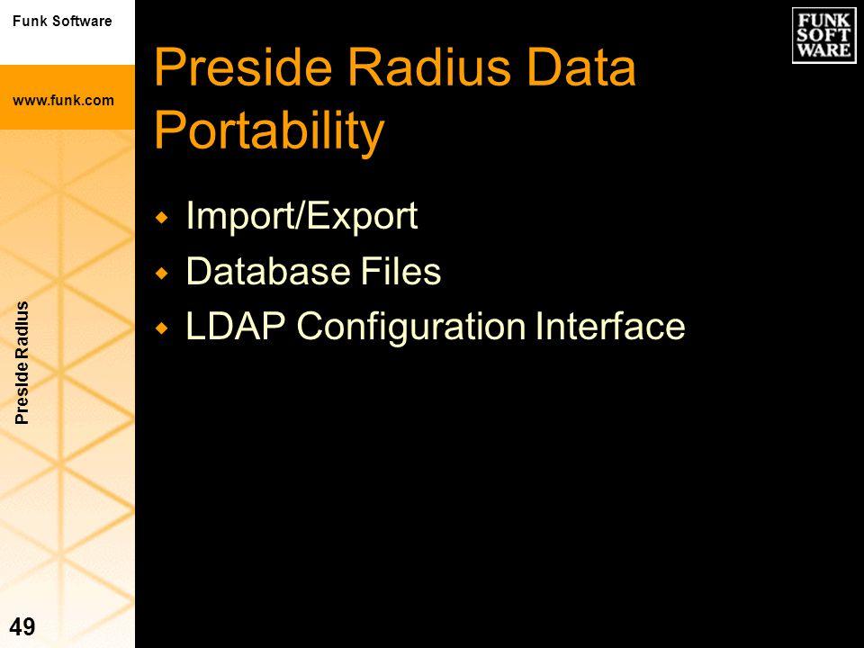 Funk Software www.funk.com Preside Radius 49 Preside Radius Data Portability w Import/Export w Database Files w LDAP Configuration Interface