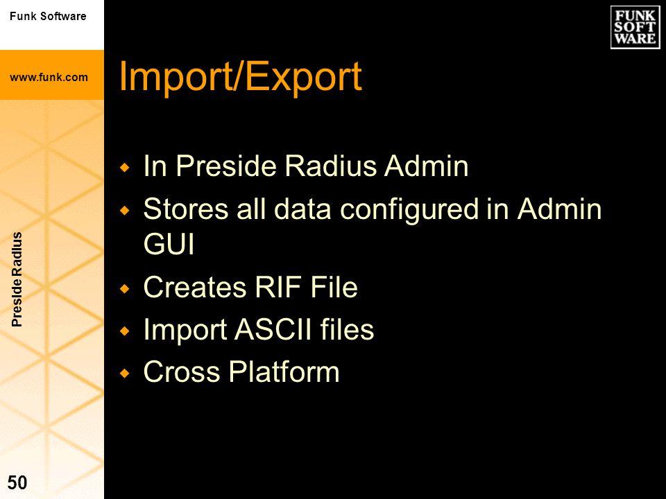 Funk Software www.funk.com Preside Radius 50 Import/Export w In Preside Radius Admin w Stores all data configured in Admin GUI w Creates RIF File w Im