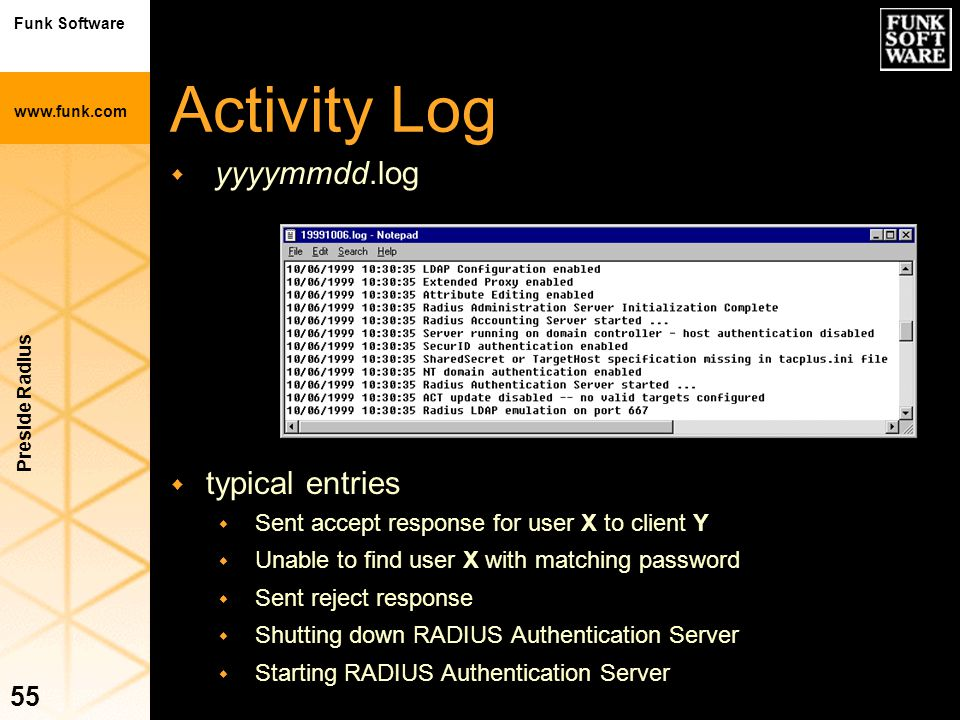 Funk Software www.funk.com Preside Radius 55 Activity Log w yyyymmdd.log w typical entries w Sent accept response for user X to client Y w Unable to f