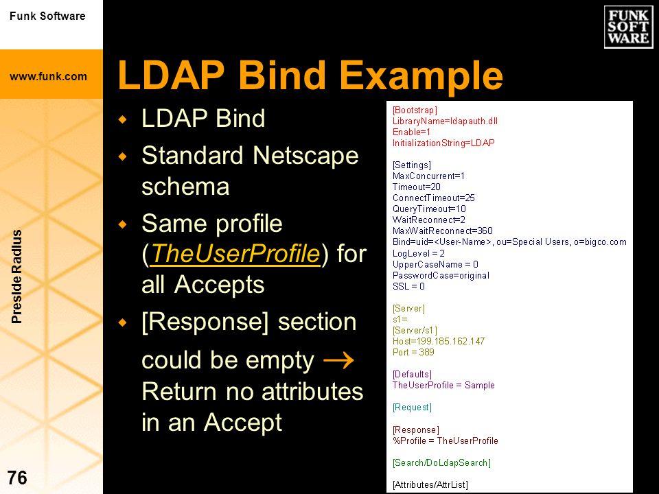 Funk Software www.funk.com Preside Radius 76 LDAP Bind Example w LDAP Bind w Standard Netscape schema w Same profile (TheUserProfile) for all Accepts