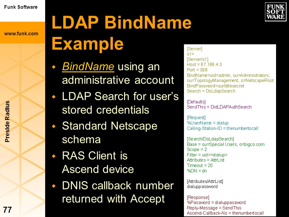 Funk Software www.funk.com Preside Radius 77 LDAP BindName Example w BindName using an administrative account w LDAP Search for user's stored credenti