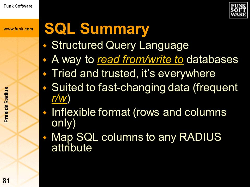 Funk Software www.funk.com Preside Radius 81 SQL Summary w Structured Query Language w A way to read from/write to databases w Tried and trusted, it's