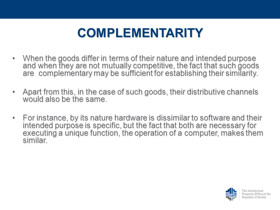 COMPLEMENTARITY Goods and/or services shall be considered similar when there is a close functional connection between them in the sense that one is indispensable or important for the use of the other, they shall be considered as similar, (direct/functional complementarity).