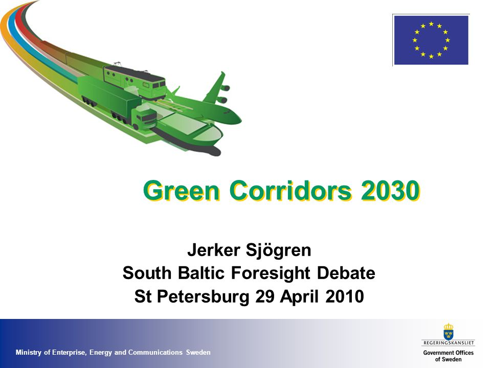 Ministry of Enterprise, Energy and Communications Sweden Green Corridors 2030 Jerker Sjögren South Baltic Foresight Debate St Petersburg 29 April 2010