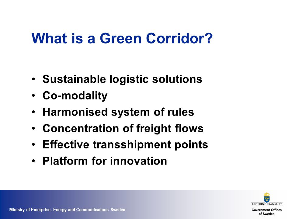 Ministry of Enterprise, Energy and Communications Sweden Freight Transport Corridors 2030 TEN-T corridors are all green; Green Corridor Action Plan and new guidelines Bottlenecks – infrastructure and administrative are eliminated Network of corridors linking all capitals in EU 32, ports, multimodal terminals including St Petersburg Financed via European Transport Fund Market driven labels & certifications