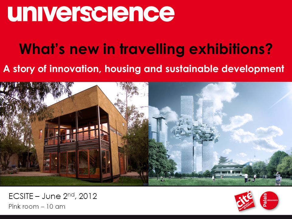 ECSITE – June 2 nd, 2012 Pink room – 10 am What's new in travelling exhibitions.