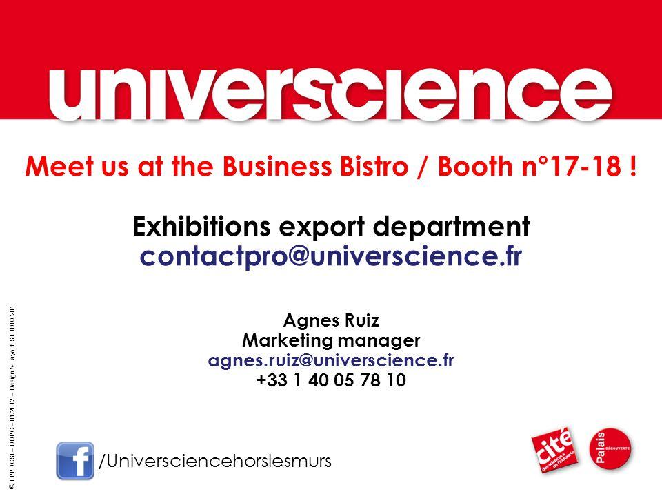 Meet us at the Business Bistro / Booth n°17-18 ! Exhibitions export department contactpro@universcience.fr Agnes Ruiz Marketing manager agnes.ruiz@uni