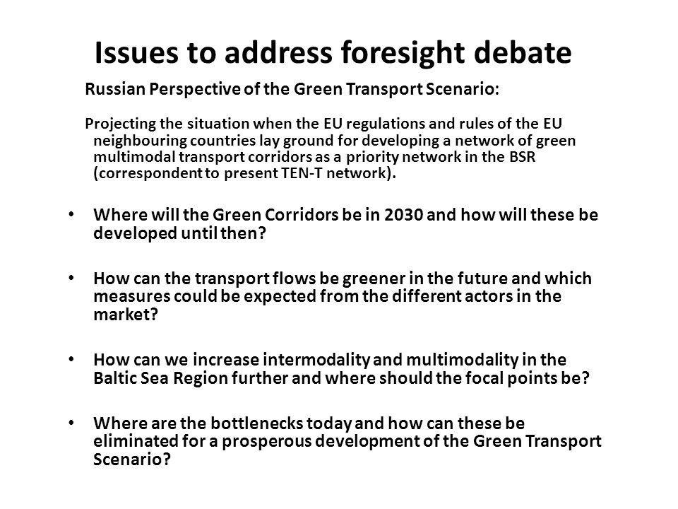 Issues to address foresight debate Russian Perspective of the Green Transport Scenario: Projecting the situation when the EU regulations and rules of the EU neighbouring countries lay ground for developing a network of green multimodal transport corridors as a priority network in the BSR (correspondent to present TEN-T network).