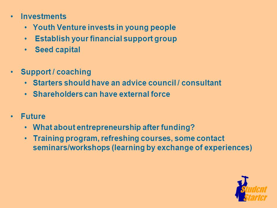 Investments Youth Venture invests in young people Establish your financial support group Seed capital Support / coaching Starters should have an advice council / consultant Shareholders can have external force Future What about entrepreneurship after funding.