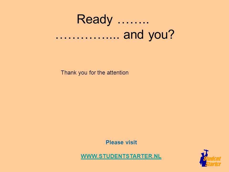 Ready …….. ………….... and you Please visit WWW.STUDENTSTARTER.NL Thank you for the attention