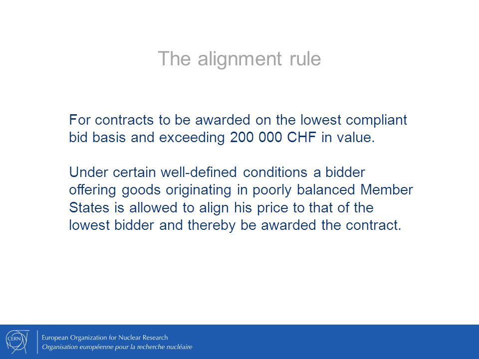 The alignment rule For contracts to be awarded on the lowest compliant bid basis and exceeding 200 000 CHF in value.