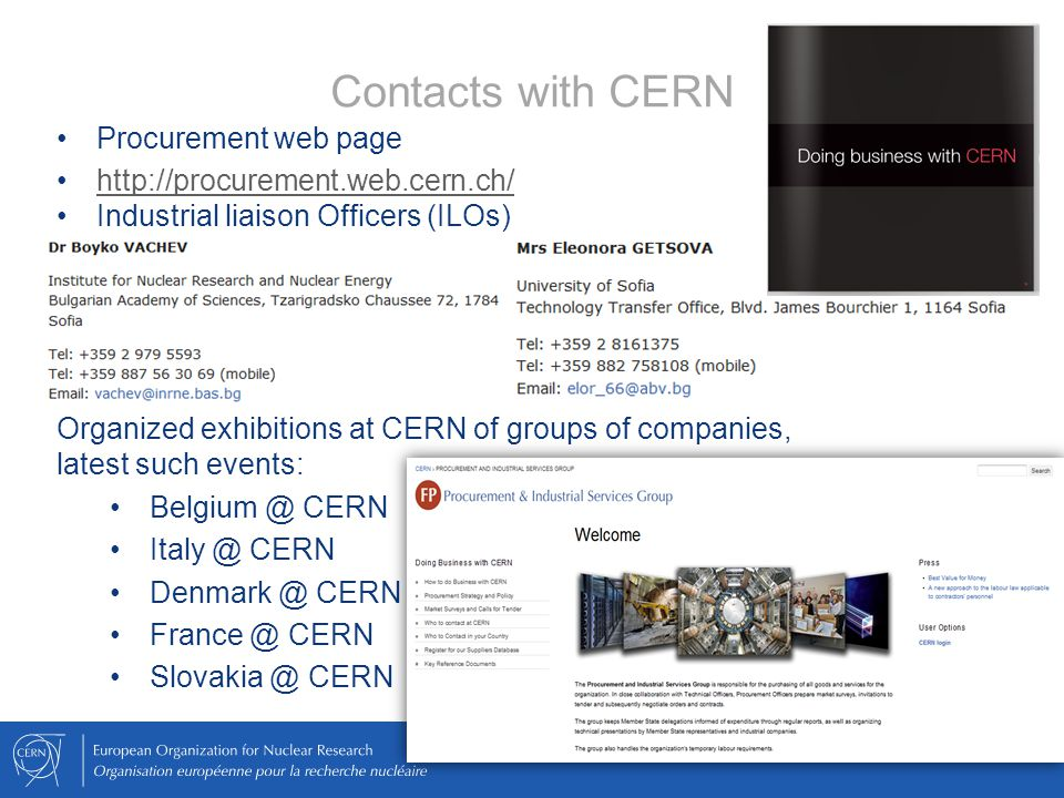 Contacts with CERN Procurement web page http://procurement.web.cern.ch/ Industrial liaison Officers (ILOs) Organized exhibitions at CERN of groups of companies, latest such events: Belgium @ CERN Italy @ CERN Denmark @ CERN France @ CERN Slovakia @ CERN