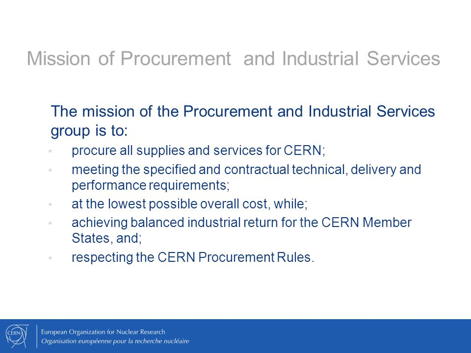 The mission of the Procurement and Industrial Services group is to: procure all supplies and services for CERN; meeting the specified and contractual technical, delivery and performance requirements; at the lowest possible overall cost, while; achieving balanced industrial return for the CERN Member States, and; respecting the CERN Procurement Rules.
