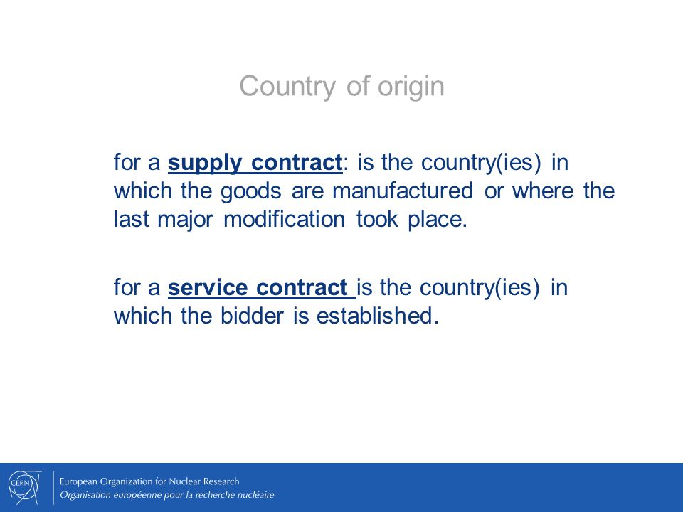 Country of origin for a supply contract: is the country(ies) in which the goods are manufactured or where the last major modification took place.