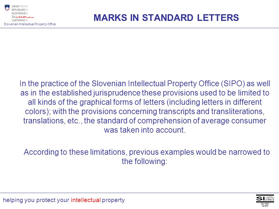 Slovenian Intellectual Property Office helping you protect your intellectual property In the practice of the Slovenian Intellectual Property Office (SIPO) as well as in the established jurisprudence these provisions used to be limited to all kinds of the graphical forms of letters (including letters in different colors); with the provisions concerning transcripts and transliterations, translations, etc., the standard of comprehension of average consumer was taken into account.