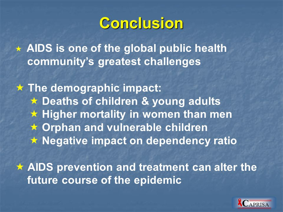 Conclusion  AIDS is one of the global public health community's greatest challenges  The demographic impact:  Deaths of children & young adults  Higher mortality in women than men  Orphan and vulnerable children  Negative impact on dependency ratio  AIDS prevention and treatment can alter the future course of the epidemic C APRISA
