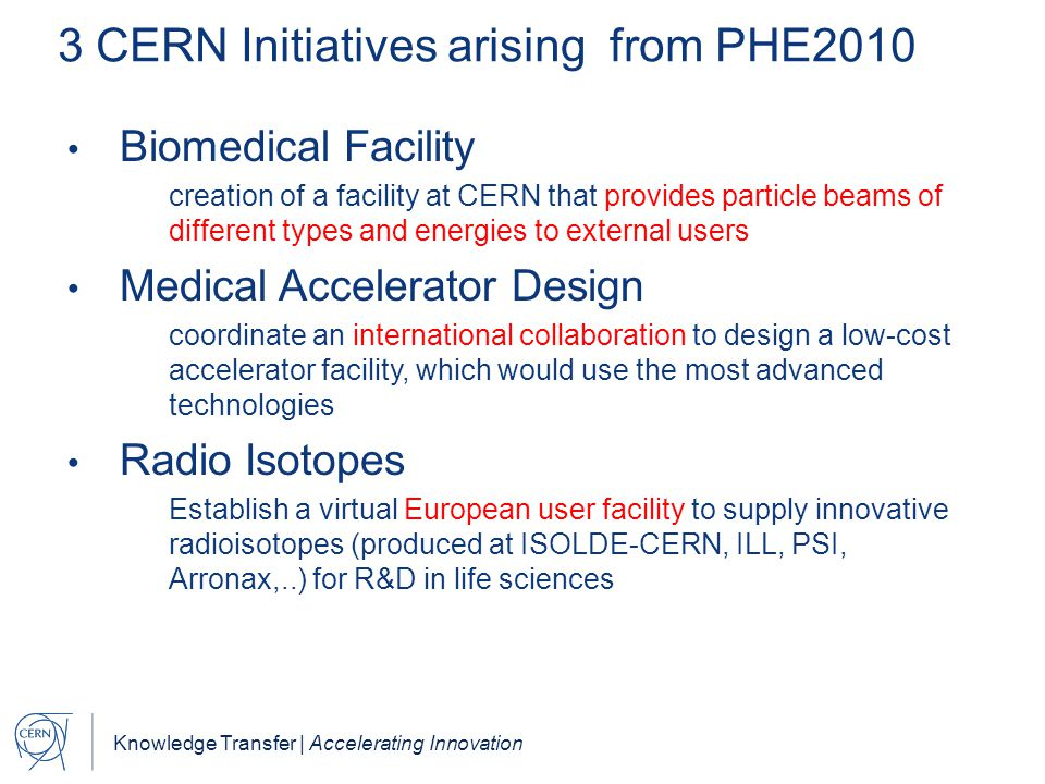 Knowledge Transfer | Accelerating Innovation 3 CERN Initiatives arising from PHE2010 Biomedical Facility creation of a facility at CERN that provides