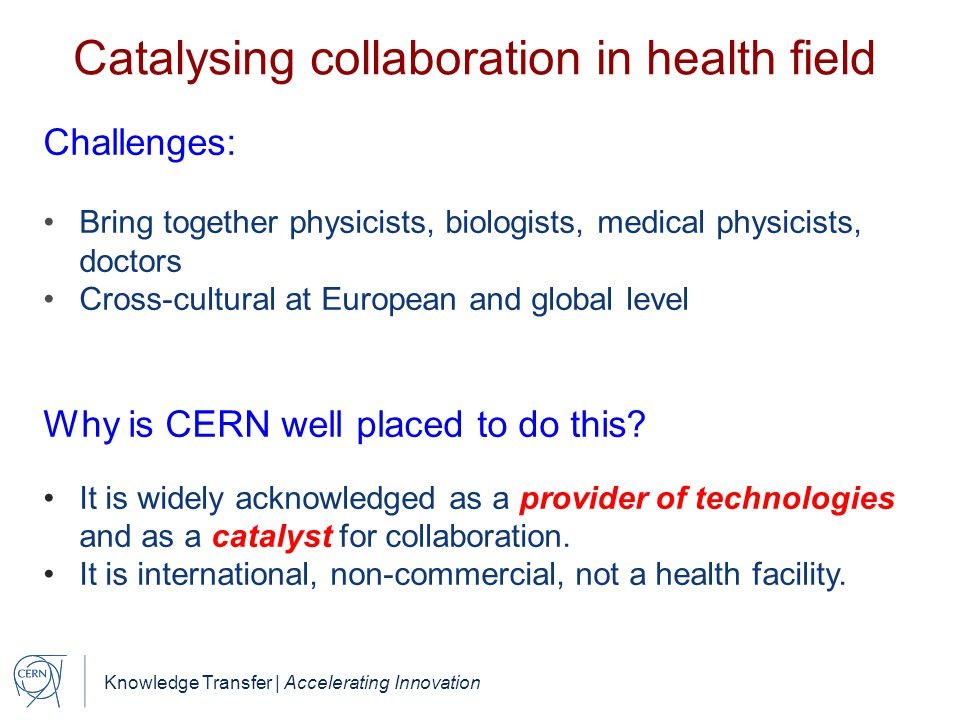 Knowledge Transfer | Accelerating Innovation Catalysing collaboration in health field Challenges: Bring together physicists, biologists, medical physicists, doctors Cross-cultural at European and global level Why is CERN well placed to do this.