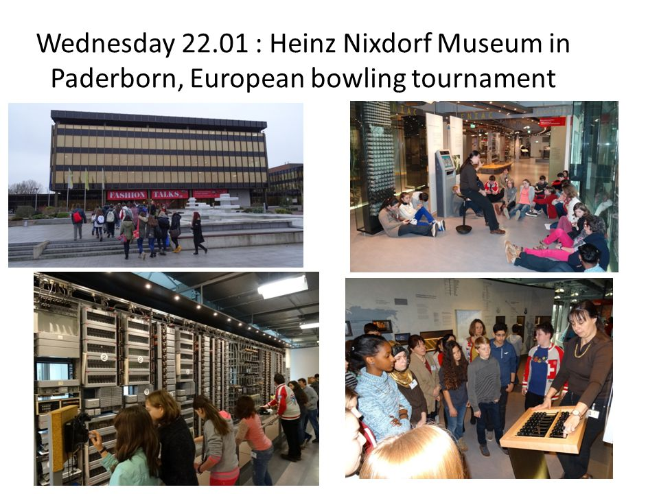 Wednesday 22.01 : Heinz Nixdorf Museum in Paderborn, European bowling tournament