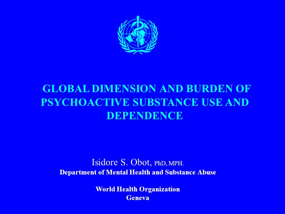 GLOBAL DIMENSION AND BURDEN OF PSYCHOACTIVE SUBSTANCE USE AND DEPENDENCE Isidore S.