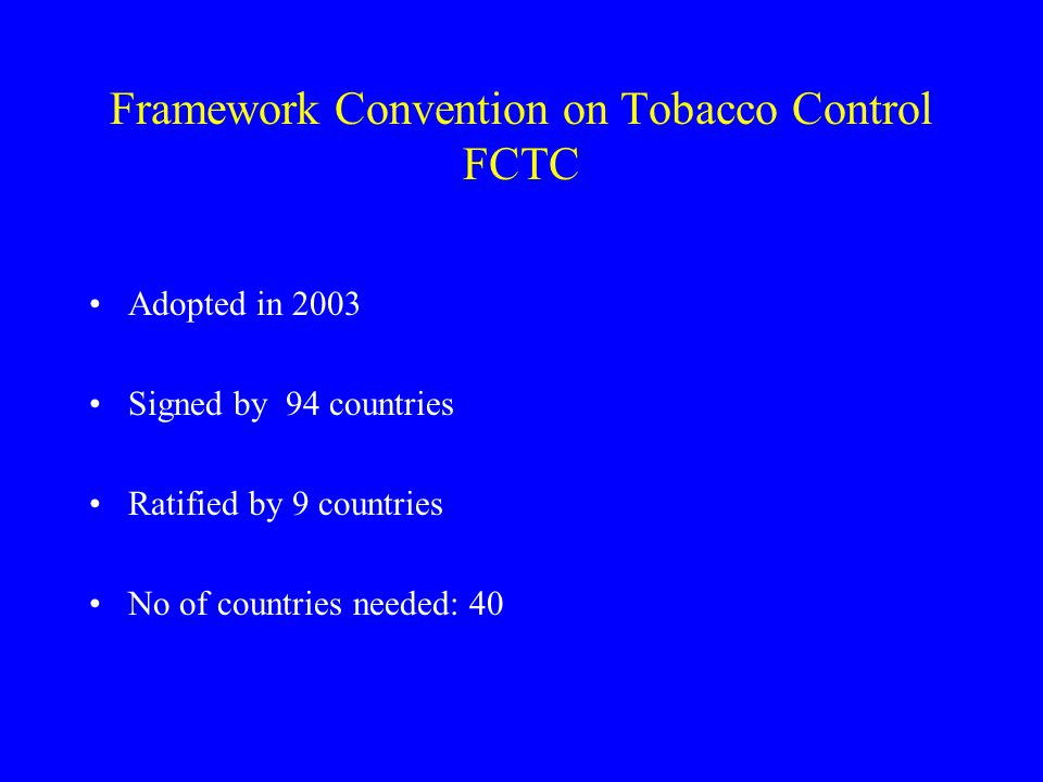 Framework Convention on Tobacco Control FCTC Adopted in 2003 Signed by 94 countries Ratified by 9 countries No of countries needed: 40