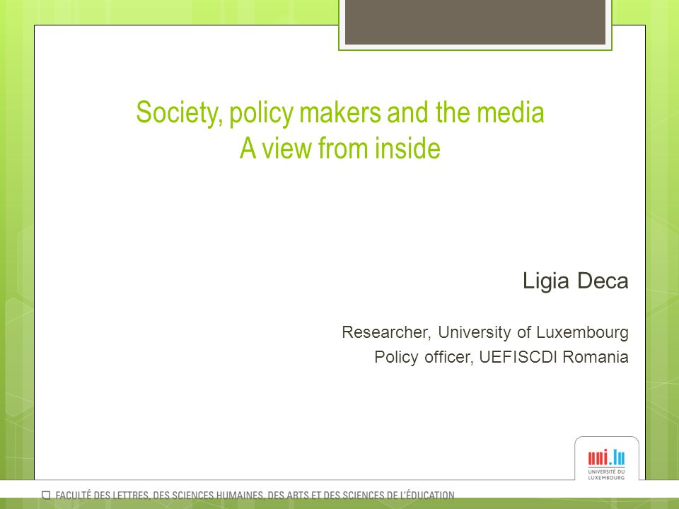Society, policy makers and the media A view from inside Ligia Deca Researcher, University of Luxembourg Policy officer, UEFISCDI Romania