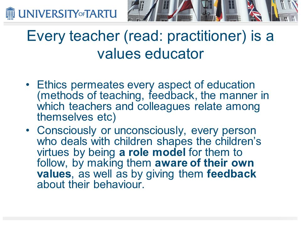 Every teacher (read: practitioner) is a values educator Ethics permeates every aspect of education (methods of teaching, feedback, the manner in which teachers and colleagues relate among themselves etc) Consciously or unconsciously, every person who deals with children shapes the children's virtues by being a role model for them to follow, by making them aware of their own values, as well as by giving them feedback about their behaviour.