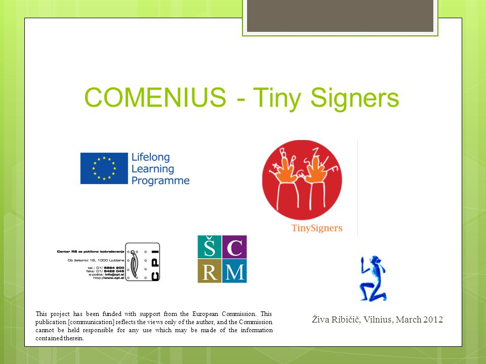 COMENIUS - Tiny Signers Živa Ribičič, Vilnius, March 2012 This project has been funded with support from the European Commission. This publication [co