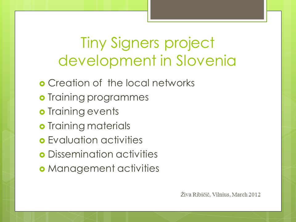 Tiny Signers project development in Slovenia  Creation of the local networks  Training programmes  Training events  Training materials  Evaluatio