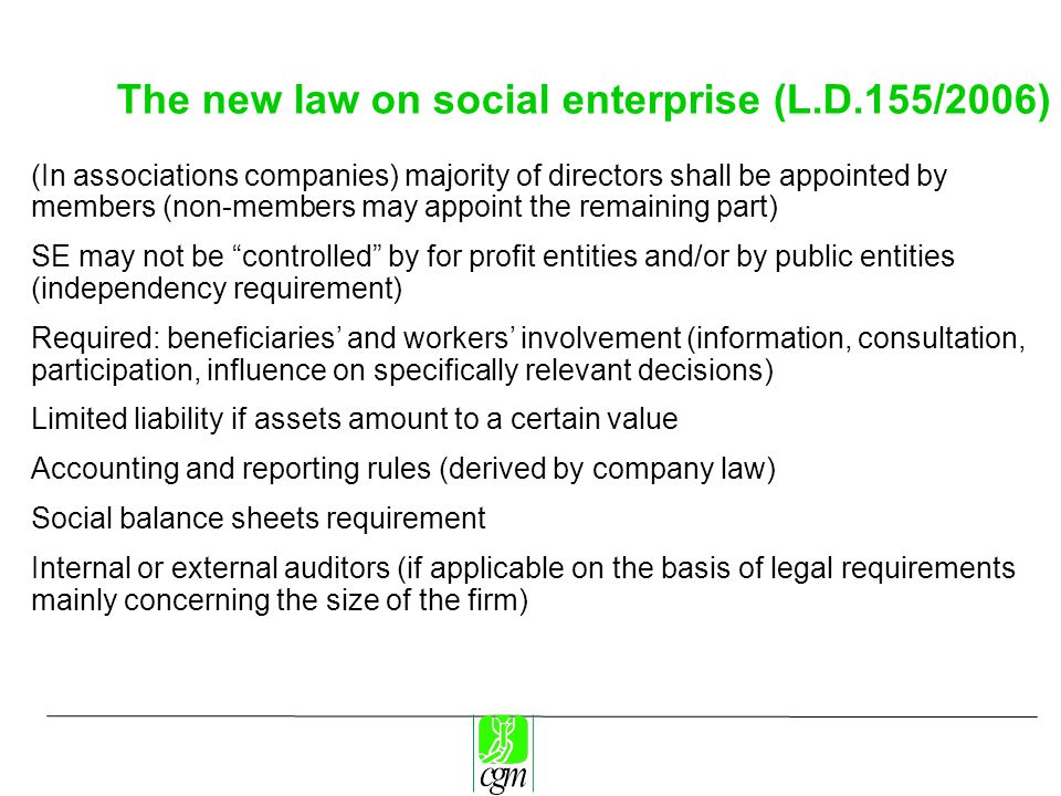 The new law on social enterprise (L.D.155/2006) (In associations companies) majority of directors shall be appointed by members (non-members may appoint the remaining part) SE may not be controlled by for profit entities and/or by public entities (independency requirement) Required: beneficiaries' and workers' involvement (information, consultation, participation, influence on specifically relevant decisions) Limited liability if assets amount to a certain value Accounting and reporting rules (derived by company law) Social balance sheets requirement Internal or external auditors (if applicable on the basis of legal requirements mainly concerning the size of the firm)