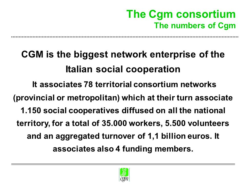 The Cgm consortium The numbers of Cgm CGM is the biggest network enterprise of the Italian social cooperation It associates 78 territorial consortium networks (provincial or metropolitan) which at their turn associate 1.150 social cooperatives diffused on all the national territory, for a total of 35.000 workers, 5.500 volunteers and an aggregated turnover of 1,1 billion euros.